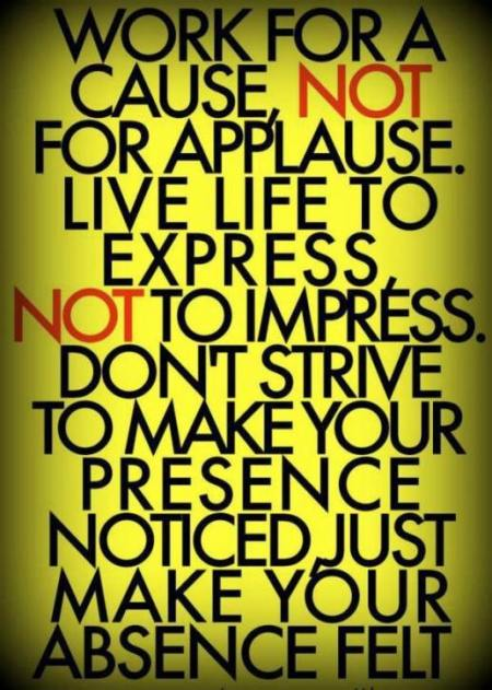 work-for-a-cause-not-for-applause-live-life-to-express-not-to-impress-dont-strive-to-make-your-presence-noticed-just-make-your-absence-felt